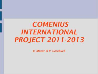 COMENIUS INTERNATIONAL PROJECT 2011-2013 B. Macor & P. Cerebuch