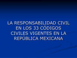 LA RESPONSABILIDAD CIVIL EN LOS 33 C DIGOS CIVILES VIGENTES EN LA REP BLICA MEXICANA