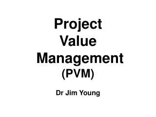 Project  Value  Management (PVM) Dr Jim Young