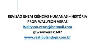 REVISÃO ENEM CIÊNCIAS HUMANAS – HISTÓRIA PROF: WALLYSON VERAS Wallyson.veras@hotmail