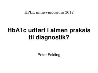 KPLL minisymposium 2012 HbA1c udført i almen praksis  til diagnostik?  Peter Felding