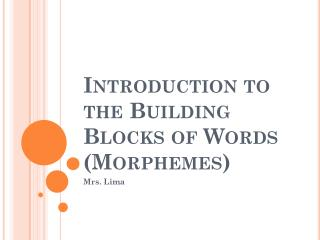 Introduction to  the Building Blocks of Words (Morphemes)