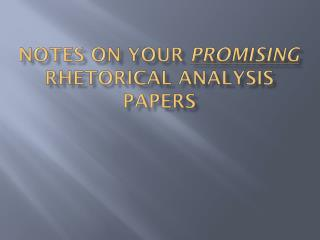 NOTES ON YOUR  PROMISING  RHETORICAL ANALYSIS PAPERS