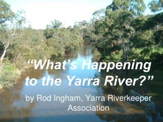 """What's Happening to the Yarra River?"" by Rod Ingham, Yarra  Riverkeeper  Association"