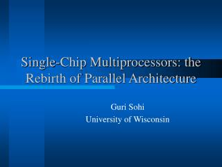Single-Chip Multiprocessors: the Rebirth of Parallel Architecture