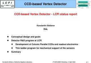 CCD-based Vertex Detector - LCFI status report Konstantin Stefanov RAL