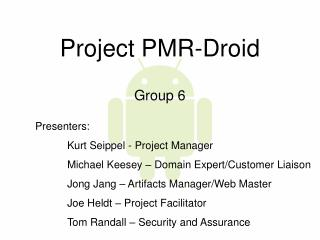 Project PMR-Droid Group 6 	Presenters:  		Kurt Seippel - Project Manager