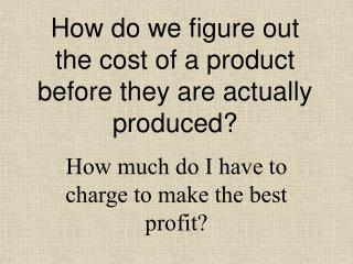 How do we figure out the cost of a product before they are actually produced?