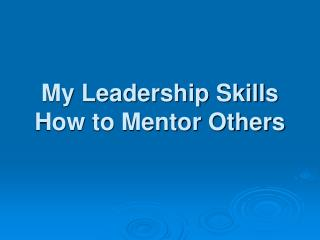 My Leadership Skills How to Mentor Others