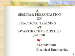 A  SEMINAR PRESENTATION ON  PRACTICAL TRAINING AT SWASTIK COPPER (P) LTD JAIPUR 	By: