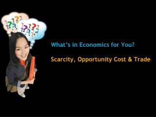 What's in Economics for You? Scarcity, Opportunity Cost  &  Trade