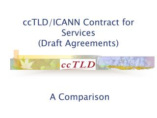 ccTLD/ICANN Contract for Services (Draft Agreements) A Comparison