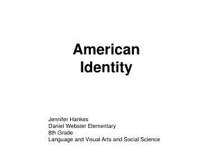 American Identity Jennifer Hankes Daniel Webster Elementary 8th Grade