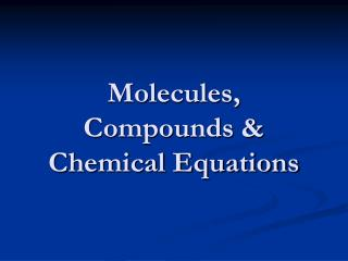 Molecules, Compounds & Chemical Equations