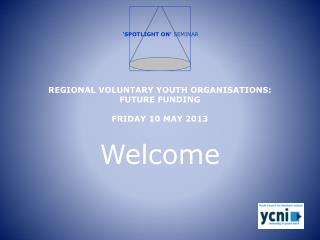 REGIONAL VOLUNTARY YOUTH ORGANISATIONS: FUTURE FUNDING  FRIDAY 10 MAY 2013