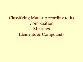 Classifying Matter According to its Composition Mixtures Elements & Compounds