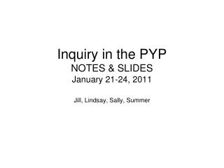 Inquiry in the PYP NOTES & SLIDES January 21-24, 2011
