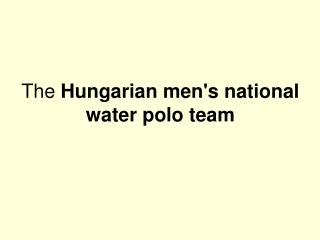 The  Hungarian men's national water polo team
