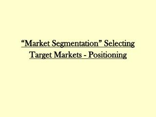 """Market Segmentation"" Selecting Target Markets - Positioning"