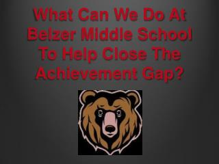 What Can We Do  At  Belzer  Middle School To  Help Close The Achievement Gap?