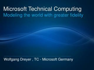 Microsoft Technical Computing Modeling the world with greater fidelity