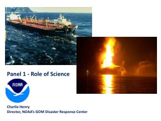 Panel 1 - Role of Science Charlie  Henry Director, NOAA's GOM Disaster Response Center