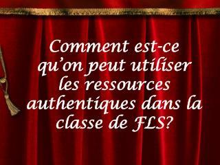 Comment est-ce qu'on peut utiliser les ressources authentiques dans la classe de FLS?