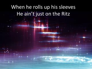 When he rolls up his sleeves He  ain't  just on the Ritz