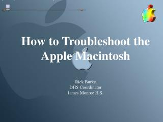 How to Troubleshoot the  Apple Macintosh Rick Burke DHS Coordinator James Monroe H.S.