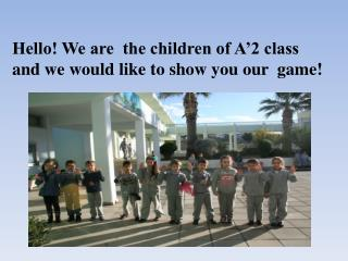 Hello! We are  the children of A'2 class and we would like to show you our  game!