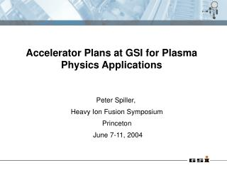 Peter Spiller,  Heavy Ion Fusion Symposium Princeton  June 7-11, 2004