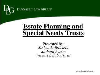 Estate Planning and Special Needs Trusts  Presented by: Joshua L. Brothers Barbara Byram William L.E. Dussault
