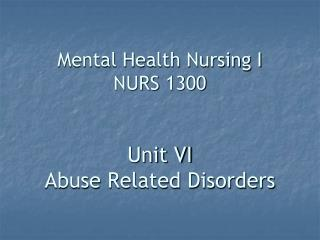 Mental Health Nursing I NURS 1300 Unit VI Abuse Related Disorders