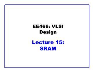 EE466: VLSI Design Lecture 15:  SRAM