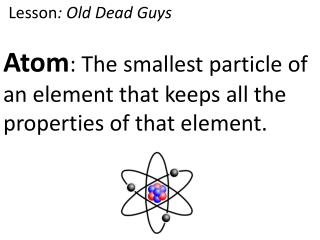 Atom : The smallest particle of an element that  keeps all  the properties of that element.