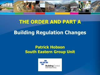 THE ORDER AND PART A Building Regulation Changes Patrick Hobson South Eastern Group Unit