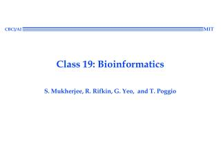 Class 19: Bioinformatics S. Mukherjee, R. Rifkin, G. Yeo,  and T. Poggio