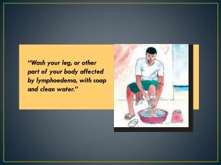 """Wash your leg, or other part of your body affected by  lymphoedema , with soap and clean water."""