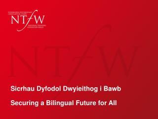 Sicrhau Dyfodol Dwyieithog i Bawb Securing a Bilingual Future for All