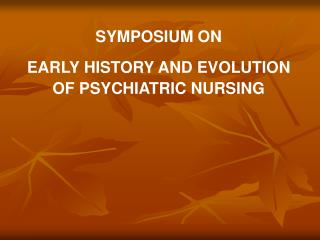 SYMPOSIUM ON  EARLY HISTORY AND EVOLUTION OF PSYCHIATRIC NURSING