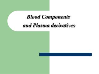 Blood Components  and Plasma derivatives