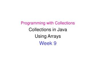 Programming with Collections Collections in Java  Using Arrays Week 9