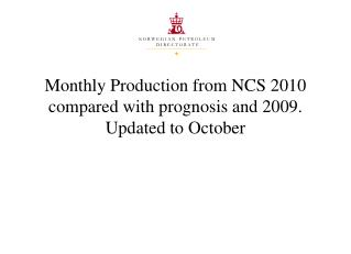 Monthly Production from NCS 2010 compared with prognosis and 2009. Updated to  October