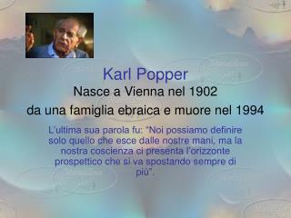 Karl Popper Nasce a Vienna nel 1902  da una famiglia ebraica e muore nel 1994