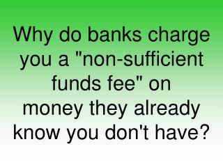 "Why do banks charge you a ""non-sufficient funds fee"" on money they already know you don't have?"