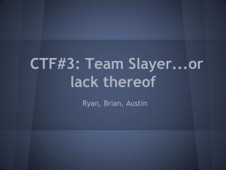 CTF#3: Team Slayer...or lack thereof