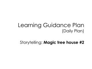 Learning Guidance Plan (Daily Plan) Storytelling:  Magic tree house #2