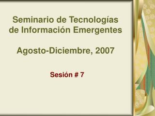 Seminario de Tecnologías de Información Emergentes Agosto-Diciembre, 2007