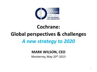 Cochrane: Global  perspectives & challenges A new strategy to 2020 MARK WILSON, CEO
