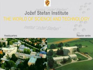 Jožef Stefan Institute THE WORLD OF SCIENCE AND TECHNOLOGY